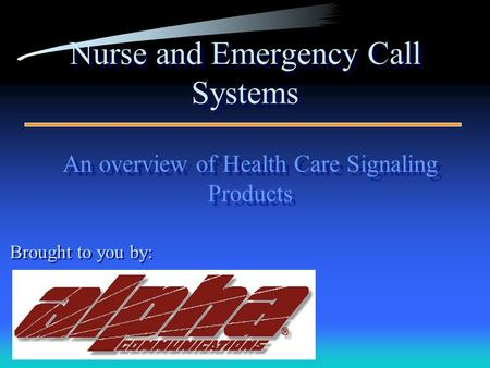 Nurse and Emergency Call Systems An overview of Health Care Signaling Products An overview of Health Care Signaling Products Brought to you by:
