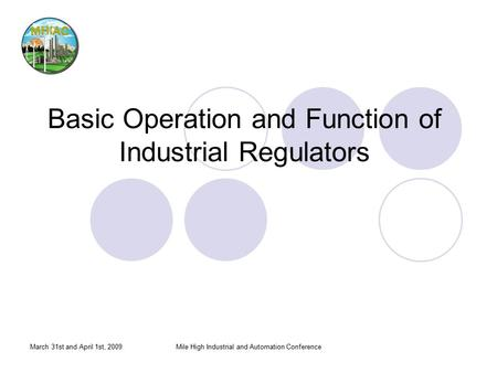 March 31st and April 1st, 2009Mile High Industrial and Automation Conference Basic Operation and Function of Industrial Regulators.