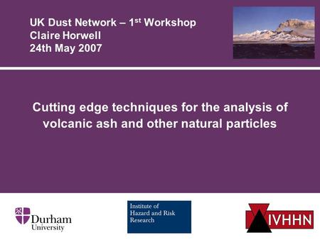 UK Dust Network – 1 st Workshop Claire Horwell 24th May 2007 Cutting edge techniques for the analysis of volcanic ash and other natural particles.