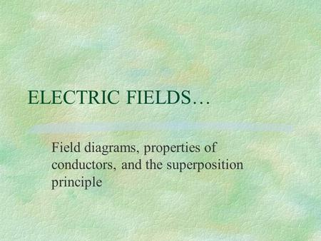 ELECTRIC FIELDS… Field diagrams, properties of conductors, and the superposition principle.
