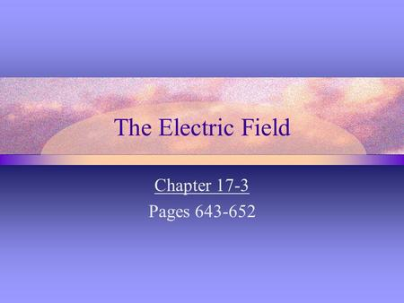 The Electric Field Chapter 17-3 Pages 643-652. Electric Field Strength (p. 643-647) - Electric force is a Field Force - capable of acting through space.