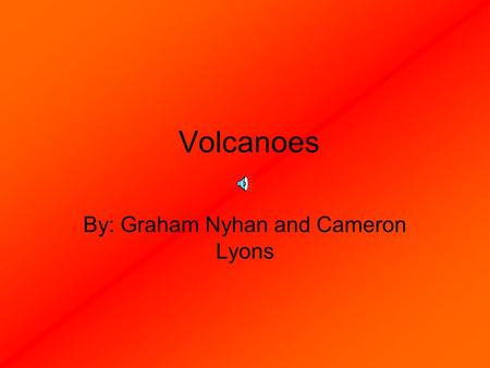 Volcanoes By: Graham Nyhan and Cameron Lyons Part 1 The science behind a volcano What conditions can cause a volcano? When, how and why a volcano occurs.