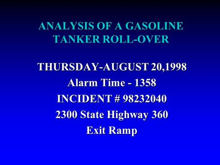 ANALYSIS OF A GASOLINE TANKER ROLL-OVER THURSDAY-AUGUST 20,1998 Alarm Time - 1358 INCIDENT # 98232040 2300 State Highway 360 Exit Ramp.