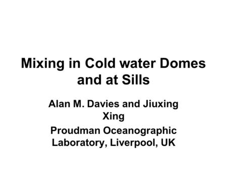 Mixing in Cold water Domes and at Sills Alan M. Davies and Jiuxing Xing Proudman Oceanographic Laboratory, Liverpool, UK.