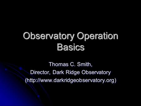 Observatory Operation Basics Thomas C. Smith, Director, Dark Ridge Observatory (http://www.darkridgeobservatory.org)