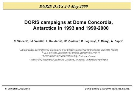 C. VINCENT LGGE/CNRS DORIS DAYS 2-3 May 2000 Toulouse, France. DORIS campaigns at Dome Concordia, Antarctica in 1993 and 1999-2000 C. Vincent 1, JJ. Valette.