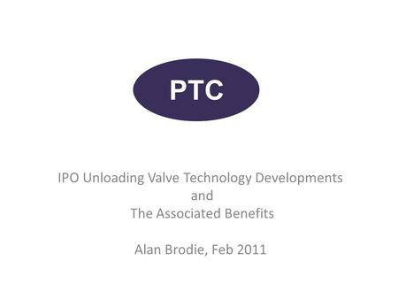 IPO Unloading Valve Technology Developments and The Associated Benefits Alan Brodie, Feb 2011.