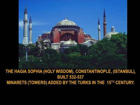 THE HAGIA SOPHIA (HOLY WISDOM), CONSTANTINOPLE, (ISTANBUL), BUILT 532-537 MINARETS (TOWERS) ADDED BY THE TURKS IN THE 15 TH CENTURY.