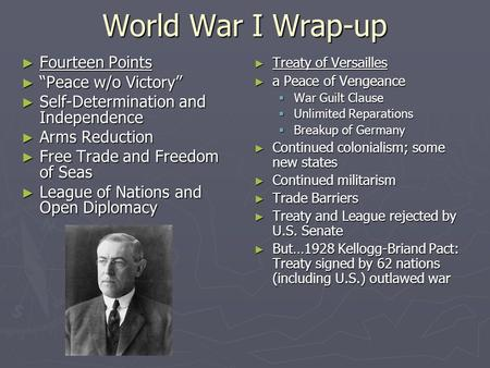 "World War I Wrap-up ► Fourteen Points ► ""Peace w/o Victory"" ► Self-Determination and Independence ► Arms Reduction ► Free Trade and Freedom of Seas ► League."