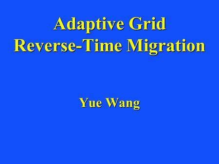 Adaptive Grid Reverse-Time Migration Yue Wang. Outline Motivation and ObjectiveMotivation and Objective Reverse Time MethodologyReverse Time Methodology.