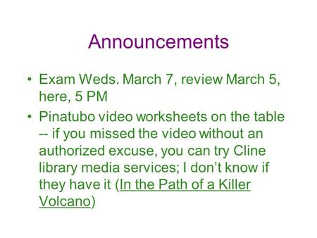 Announcements Exam Weds. March 7, review March 5, here, 5 PM Pinatubo video worksheets on the table -- if you missed the video without an authorized excuse,
