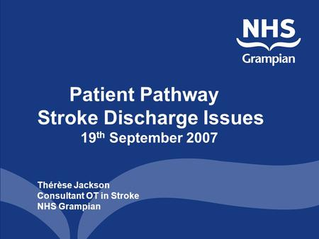 Patient Pathway Stroke Discharge Issues 19 th September 2007 Thérèse Jackson Consultant OT in Stroke NHS Grampian.