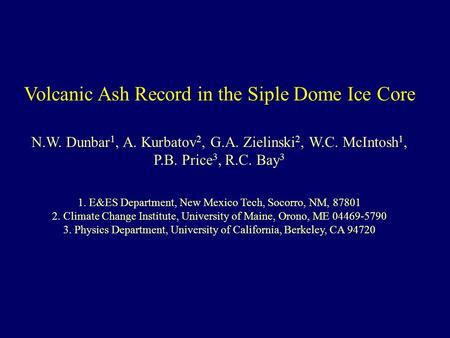 Volcanic Ash Record in the Siple Dome Ice Core N.W. Dunbar 1, A. Kurbatov 2, G.A. Zielinski 2, W.C. McIntosh 1, P.B. Price 3, R.C. Bay 3 1. E&ES Department,
