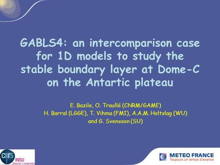 GABLS4: an intercomparison case for 1D models to study the stable boundary layer at Dome-C on the Antartic plateau E. Bazile, O. Traullé (CNRM/GAME) H.