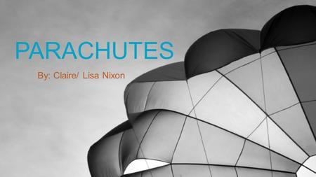 PARACHUTES By: Claire/ Lisa Nixon. Introduction  Who were some of the first inventors?  Why are parachutes designed the way they are?  What can parachutes.