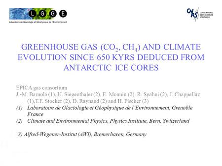 GREENHOUSE GAS (CO 2, CH 4 ) AND CLIMATE EVOLUTION SINCE 650 KYRS DEDUCED FROM ANTARCTIC ICE CORES EPICA gas consortium J.-M. Barnola (1), U. Siegenthaler.