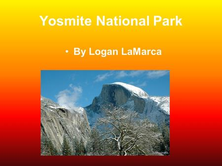 Yosmite National Park By Logan LaMarca. Location Region-West State-California Capital-Sacramento Longitude-37.8333°N,119 Latitude-5000°W Half Dome.