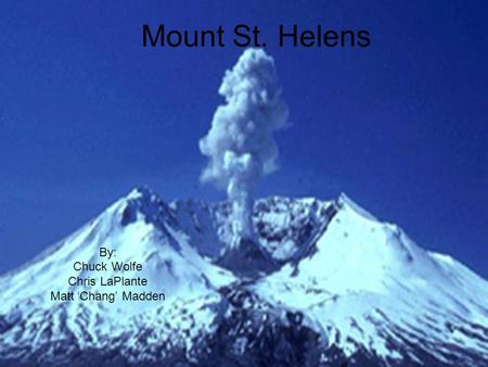 Mount St. Helens By: Chuck Wolfe Chris LaPlante Matt 'Chang' Madden.