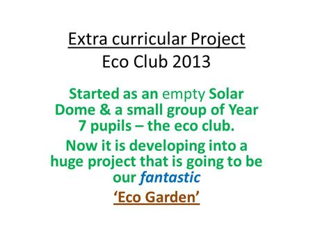 Extra curricular Project Eco Club 2013 Started as an empty Solar Dome & a small group of Year 7 pupils – the eco club. Now it is developing into a huge.