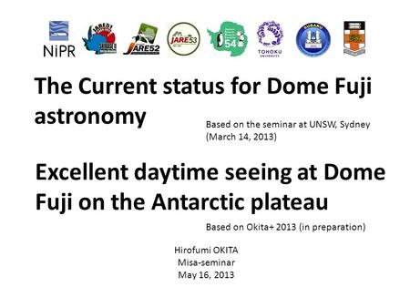 The Current status for Dome Fuji astronomy Based on the seminar at UNSW, Sydney (March 14, 2013) Hirofumi OKITA Misa-seminar May 16, 2013 Excellent daytime.