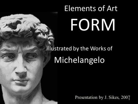 Elements of Art FORM 1 Presentation by J. Sikes, 2007 Illustrated by the Works of Michelangelo.