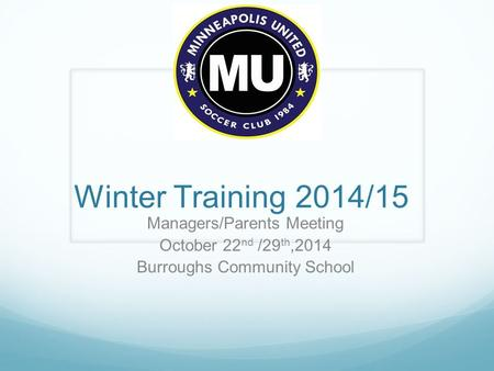 Winter Training 2014/15 Managers/Parents Meeting October 22 nd /29 th,2014 Burroughs Community School.