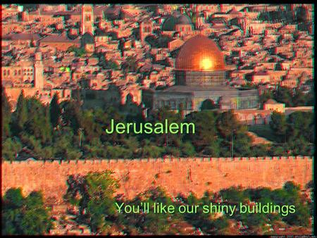 Jerusalem You'll like our shiny buildings. Modern Jerusalem.