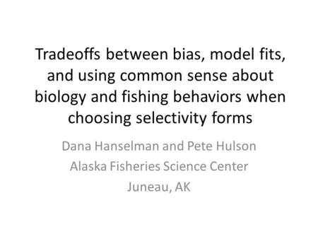 Tradeoffs between bias, model fits, and using common sense about biology and fishing behaviors when choosing selectivity forms Dana Hanselman and Pete.