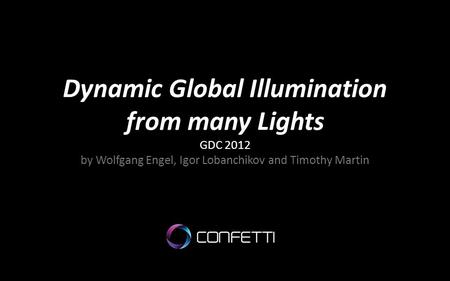 Dynamic Global Illumination from many Lights GDC 2012 by Wolfgang Engel, Igor Lobanchikov and Timothy Martin.