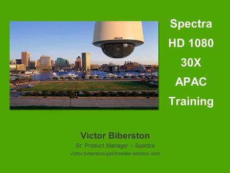 Victor Biberston Sr. Product Manager – Spectra schneider-electric.com Spectra HD 1080 30X APAC Training.
