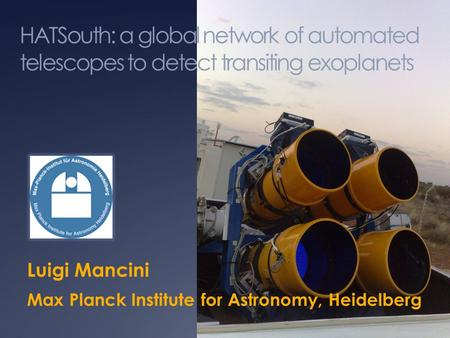 HATSouth: a global network of automated telescopes to detect transiting exoplanets Luigi Mancini Max Planck Institute for Astronomy, Heidelberg.