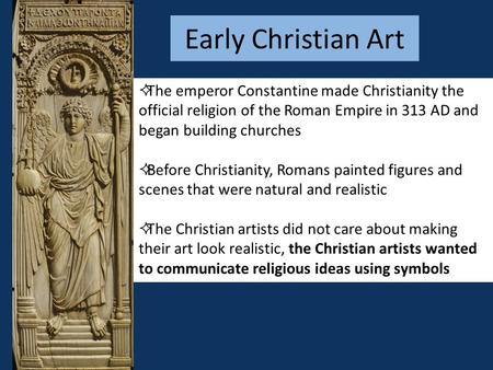 Early Christian Art The emperor Constantine made Christianity the official religion of the Roman Empire in 313 AD and began building churches Before Christianity,