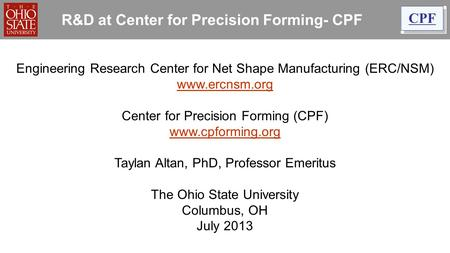R&D at Center for Precision Forming- CPF Engineering Research Center for Net Shape Manufacturing (ERC/NSM) www.ercnsm.org www.ercnsm.org Center for Precision.