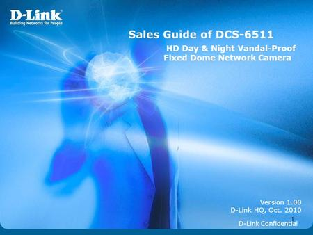 Sales Guide of DCS-6511 HD Day & Night Vandal-Proof Fixed Dome Network Camera Version 1.00 D-Link HQ, Oct. 2010 D-Link Confidential.