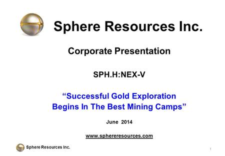 "Sphere Resources Inc. Corporate Presentation SPH.H:NEX-V ""Successful Gold Exploration Begins In The Best Mining Camps"" June 2014 www.sphereresources.com."