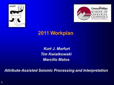 1 2011 Workplan Kurt J. Marfurt Tim Kwiatkowski Marcilio Matos Attribute-Assisted Seismic Processing and Interpretation AASPI.