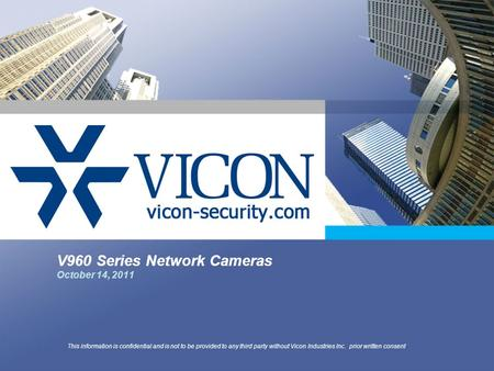 V960 Series Network Cameras October 14, 2011 This information is confidential and is not to be provided to any third party without Vicon Industries Inc.