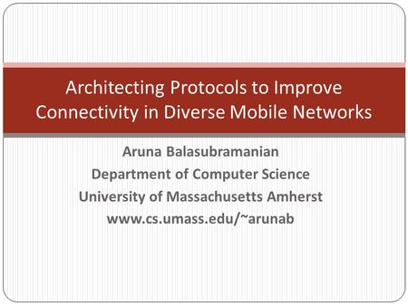 Aruna Balasubramanian Department of Computer Science University of Massachusetts Amherst www.cs.umass.edu/~arunab Architecting Protocols to Improve Connectivity.