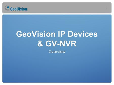 GeoVision IP Devices & GV-NVR Overview 1. Agenda Tuesday Morning Section 1.GeoVision IP Devices GeoVision IP cameras GeoVision Video Servers GeoVision.