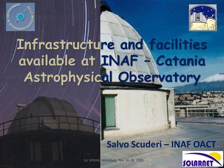 Infrastructure and facilities available at INAF – Catania Astrophysical Observatory Salvo Scuderi – INAF OACT 1st SPRING Workshop, Nov 26-28, 2103.