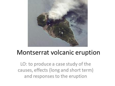 Montserrat volcanic eruption LO: to produce a case study of the causes, effects (long and short term) and responses to the eruption.