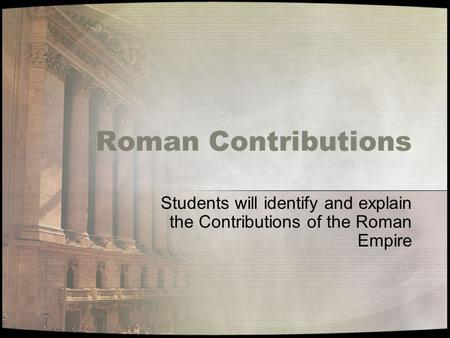 Students will identify and explain the Contributions of the Roman Empire Roman Contributions.