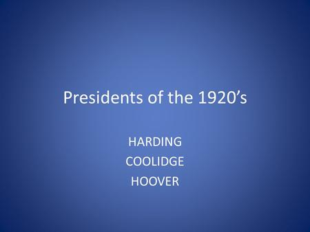 Presidents of the 1920's HARDING COOLIDGE HOOVER.