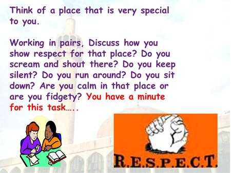 Think of a place that is very special to you. Working in pairs, Discuss how you show respect for that place? Do you scream and shout there? Do you keep.