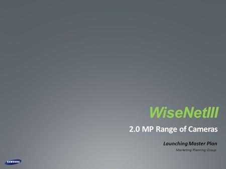 CONFIDENTIAL WiseNetIII 2.0 MP Range of Cameras Launching Master Plan Marketing Planning Group.