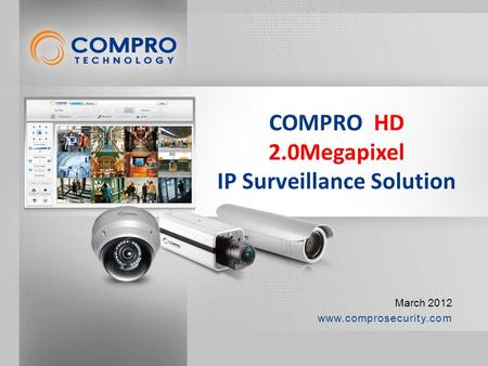 Www.comprosecurity.com March 2012 COMPRO HD 2.0Megapixel IP Surveillance Solution.