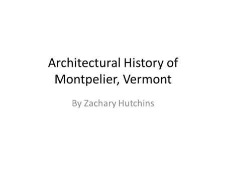 Architectural History of Montpelier, Vermont By Zachary Hutchins.