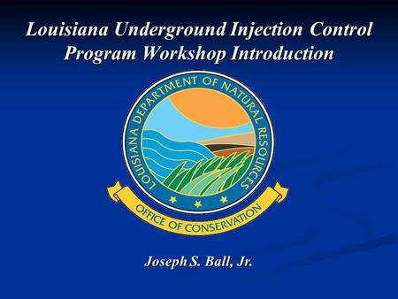 Joseph S. Ball, Jr. Louisiana Underground Injection Control Program Workshop Introduction.