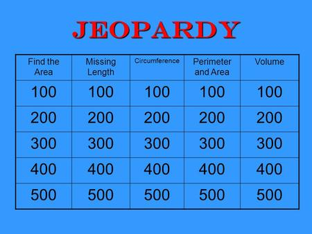 Jeopardy Find the Area Missing Length Circumference Perimeter and Area Volume 100 200 300 400 500.
