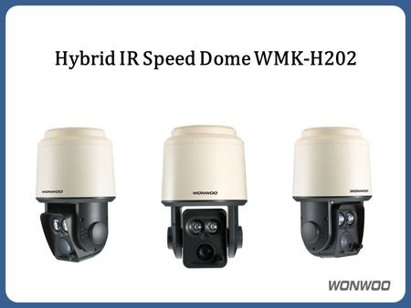 Hybrid IR Speed Dome WMK-H202. Megapixel 20x zoom developed by Wonwoo Hybrid Network + HD SDI Motorized Zoom IR Mechanism design for any environment Easy.